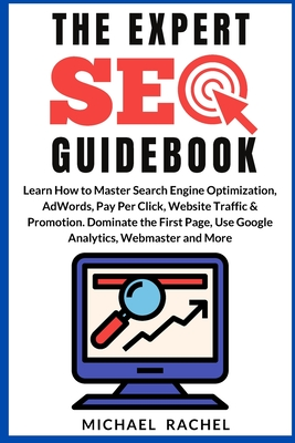 The Expert Seo Guidebook: Learn How to Master Search Engine Optimization, AdWords, Pay Per Click, Website Traffic & Promotion. Dominate the Firs Cover Image