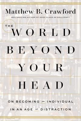The World Beyond Your Head: On Becoming an Individual in an Age of Distraction Cover Image