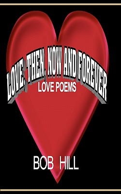Love, Then, Now And Forever: Love Poems By Bob Hill Cover Image