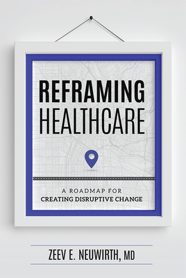 Reframing Healthcare: A Roadmap for Creating Disruptive Change Cover Image