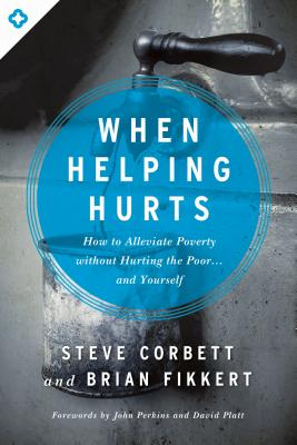 When Helping Hurts: How to Alleviate Poverty Without Hurting the Poor . . . and Yourself Cover Image