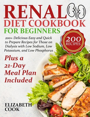 Renal Diet Cookbook for Beginners: 200+ Delicious Easy and Quick to Prepare Recipes for Those on Dialysis with Low Sodium, Low Potassium, and Low Phos Cover Image
