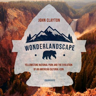 Wonderlandscape Lib/E: Yellowstone National Park and the Evolution of an American Cultural Icon Cover Image