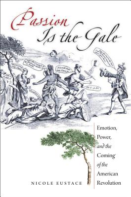 Passion Is the Gale: Emotion, Power, and the Coming of the American Revolution (Published by the Omohundro Institute of Early American Histo) Cover Image