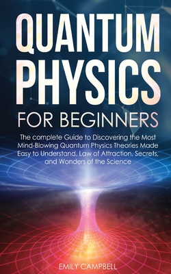 Quantum Physics for Beginners: The complete Guide to Discovering the Most Mind-Blowing Quantum Physics Theories Made Easy to Understand. Law of Attra Cover Image