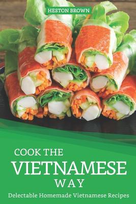 Cook the Vietnamese Way: Delectable Homemade Vietnamese Recipes Cover Image