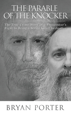 The Parable of the Knocker: The True Crime Story of a Prosecutor's Fight to Bring a Serial Killer to Justice Cover Image