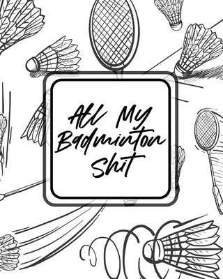 All My Badminton Shit: For Players - Racket Sports - Outdoors Cover Image