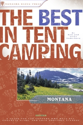 The Best in Tent Camping: Montana: A Guide for Car Campers Who Hate RVs, Concrete Slabs, and Loud Portable Stereos Cover Image