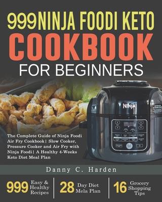 999 Ninja Foodi Keto Cookbook for Beginners: The Complete Guide of Ninja Foodi Air Fry Cookbook Slow Cooker, Pressure Cooker and Air Fry with Ninja Fo Cover Image
