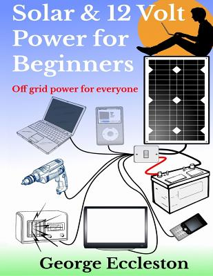 Solar & 12 Volt Power for beginners: off grid power for everyone Cover Image