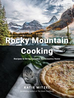 Rocky Mountain Cooking: Recipes to Bring Canada's Backcountry Home Cover Image