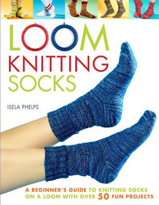 Loom Knitting Socks: A Beginner's Guide to Knitting Socks on a Loom with Over 50 Fun Projects (No-Needle Knits) Cover Image