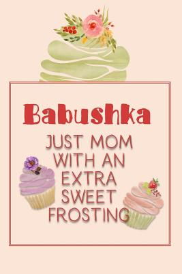 Babushka Just Mom with an Extra Sweet Frosting: Personalized Notebook for the Sweetest Woman You Know Cover Image