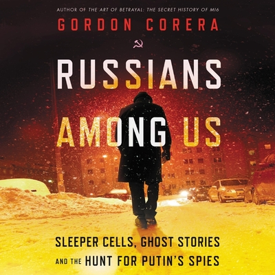 Russians Among Us Lib/E: Sleeper Cells, Ghost Stories, and the Hunt for Putin's Spies Cover Image