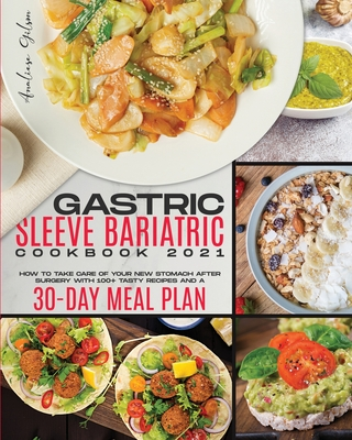 Gastric Sleeve Bariatric Cookbook 2021: How to Take Care of Your New Stomach After Surgery with 100+ Recipes and a 30 Day Meal Plan Cover Image