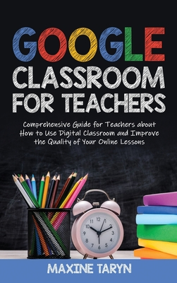 Google Classroom for Teachers: Comprehensive Guide for Teachers about How to Use Digital Classroom and Improve the Quality of Your Online Lessons Cover Image