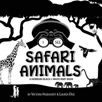 I See Safari Animals: A Newborn Black & White Baby Book (High-Contrast Design & Patterns) (Giraffe, Elephant, Lion, Tiger, Monkey, Zebra, an Cover Image