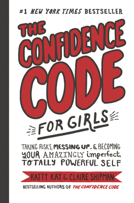The Confidence Code for Girls: Taking Risks, Messing Up, and Becoming Your Amazingly Imperfect, Totally Powerful Self Cover Image