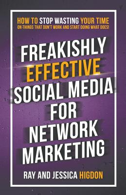Freakishly Effective Social Media for Network Marketing: How to Stop Wasting Your Time on Things That Don't Work and Start Doing What Does! Cover Image