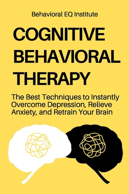 Cognitive Behavioral Therapy: The Best Techniques to Instantly Overcome Depression, Relieve Anxiety, and Retrain Your Brain Cover Image