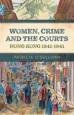Women, Crime and the Courts: Hong Kong 1841-1941 Cover Image