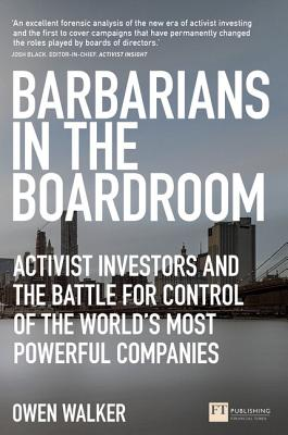 Barbarians in the Boardroom: Activist Investors and the Battle for Control of the World's Most Powerful Companies (Financial Times) Cover Image