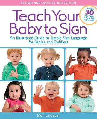 Teach Your Baby to Sign, Revised and Updated 2nd Edition: An Illustrated Guide to Simple Sign Language for Babies and Toddlers - Includes 30 New Pages of Signs and Illustrations! Cover Image