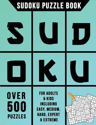 Sudoku Puzzle Book: Over 500 Puzzles for Adults & Kids Including Easy, Medium, Hard, Expert & Extreme Cover Image
