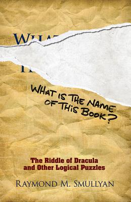 What Is the Name of This Book?: The Riddle of Dracula and Other Logical Puzzles (Dover Recreational Math) Cover Image