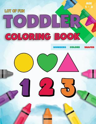 Toddler Coloring Book Numbers Colors Shapes: Fun With Numbers Colors Shapes Counting - Learning Of First Easy Words Shapes & Numbers - Baby Activity B Cover Image