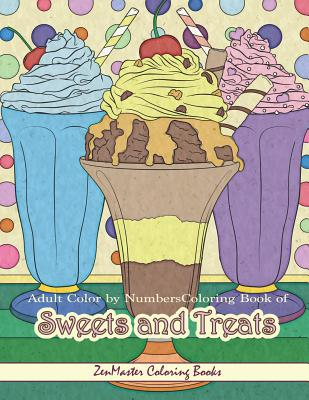 Adult Color by Numbers Coloring Book of Sweets and Treats: Color by Number Coloring Book for Adults of Sweets, Treats, Deserts, Pies, Cakes, Ice Cream Cover Image
