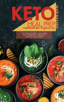 Keto Meal Prep Cookbook For Beginners: 50 Wholesome Low Carb Keto Friendly Recipes For Keto Lovers Cover Image