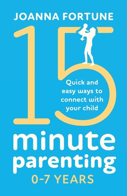 15-Minute Parenting 0-7 Years: Quick and easy ways to connect with your child Cover Image