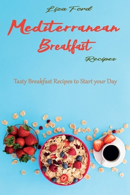 Mediterranean Breakfast Recipes: Tasty Breakfast Recipes to Start your Day Cover Image