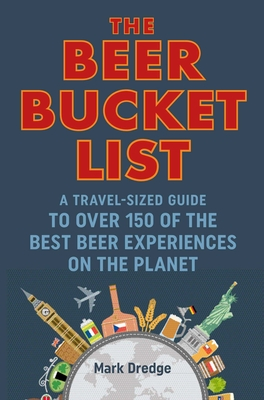 The Beer Bucket List: A travel-sized guide to over 150 of the best beer experiences on the planet Cover Image