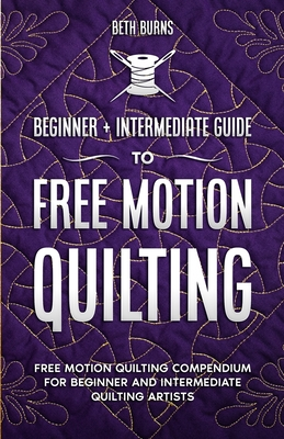 Free-Motion Quilting: Beginner + Intermediate Guide to Free-Motion Quilting: Free Motion Quilting Compendium for Beginner and Intermediate F Cover Image