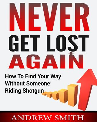 Never Get Lost Again: How To Find Your Way Without Someone Riding Shotgun Cover Image