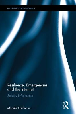 Resilience, Emergencies and the Internet: Security In-Formation (Routledge Studies in Resilience) Cover Image