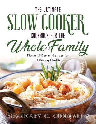 The Ultimate Slow Cooker Cookbook for the Whole Family: Flavorful Dessert Recipes for Lifelong Health Cover Image