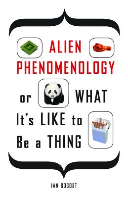 Cover for Alien Phenomenology, or What It's Like to Be a Thing (Posthumanities)
