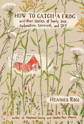 How to Catch a Frog: And Other Stories of Family, Love, Dysfunction, Survival, and DIY Cover Image