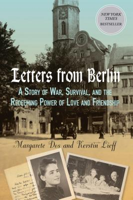 Letters from Berlin: A Story of War, Survival, and the Redeeming Power of Love and Friendship Cover Image