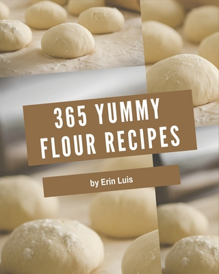 365 Yummy Flour Recipes: Discover Yummy Flour Cookbook NOW! Cover Image