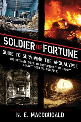 Soldier of Fortune Guide to Surviving the Apocalypse: The Ultimate Guide to Protecting Your Family Against Societal Collapse Cover Image