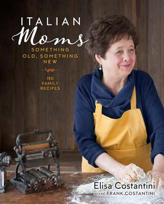 Italian Moms: Something Old, Something New: 150 Family Recipes Cover Image