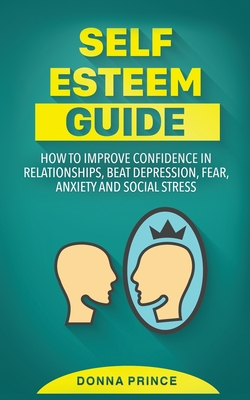 Self Esteem Guide: How to Improve Confidence in Relationships, beat Depression, Fear, Anxiety and Social Stress Cover Image