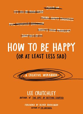 How to Be Happy (Or at Least Less Sad): A Creative Workbook Cover Image