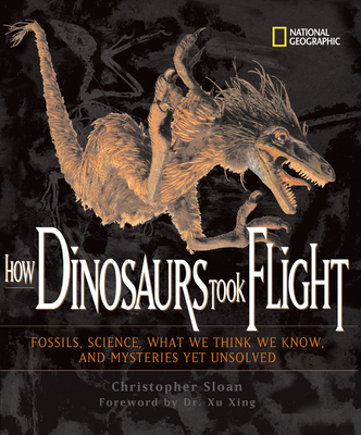 How Dinosaurs Took Flight: The Fossils, the Science, What We Think We Know, and the Mysteries Yet Unsolved Cover Image