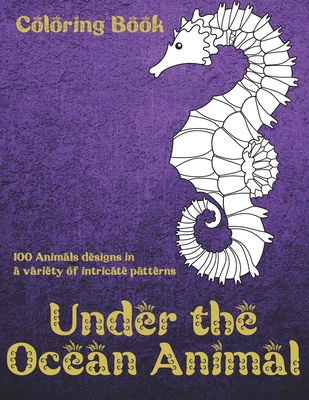 Under the Ocean Animal - Coloring Book - 100 Animals designs in a variety of intricate patterns Cover Image